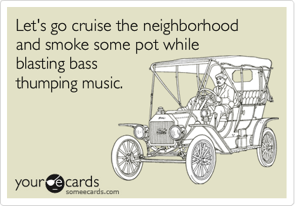 Let's go cruise the neighborhood and smoke some pot while blasting bass  thumping music.