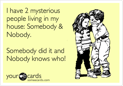 I have 2 mysterious people living in my house: Somebody & Nobody.  Somebody did it and Nobody knows who!