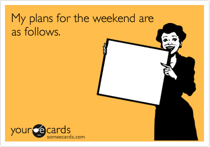 My plans for the weekend are as follows.