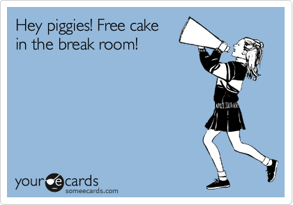 Hey piggies! Free cake in the break room!