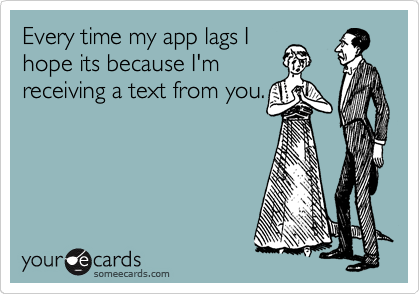 Every time my app lags I hope its because I'm receiving a text from you.