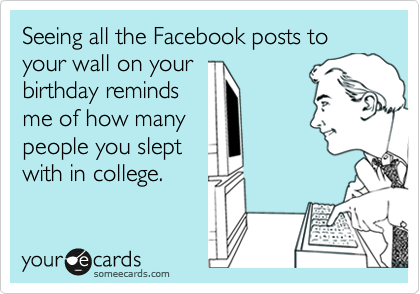Seeing all the Facebook posts to your wall on your birthday reminds me of how many people you slept with in college.