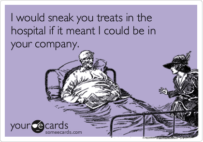 I would sneak you treats in the hospital if it meant I could be in your company.