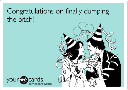Congratulations on finally dumping the bitch!
