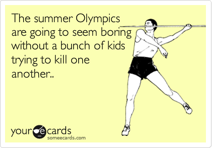 The summer Olympics are going to seem boring without a bunch of kids trying to kill one another..