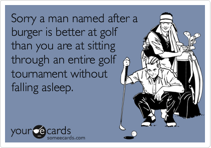 Sorry a man named after a burger is better at golf than you are at sitting through an entire golf tournament without falling asleep.