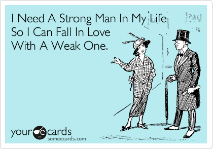 I Need A Strong Man In My Life So I Can Fall In Love With A Weak One.