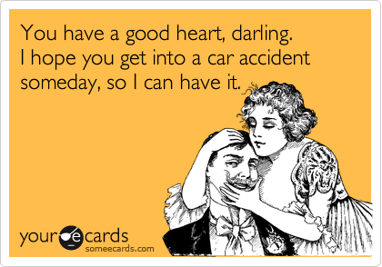You have a good heart, darling. I hope you get into a car accident someday, so I can have it.