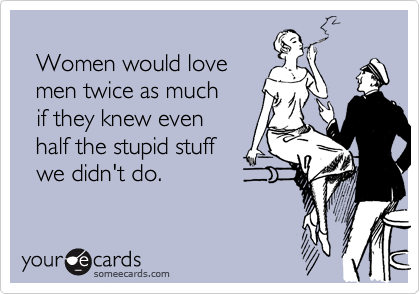 Women would love    men twice as much    if they knew even    half the stupid stuff    we didn't do.