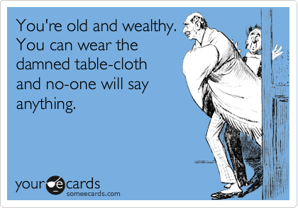 You're old and wealthy. You can wear the damned table-cloth and no-one will say anything.
