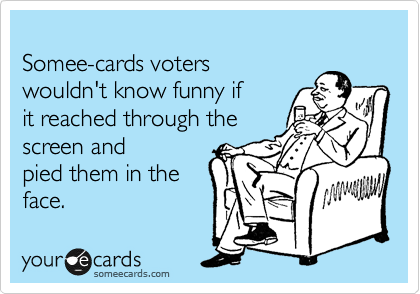 Somee-cards voters wouldn't know funny if it reached through the  screen and  pied them in the  face.
