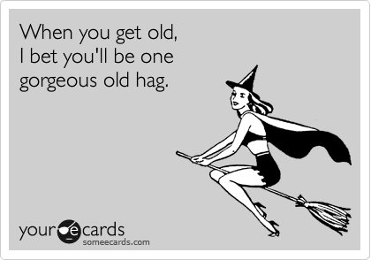 When you get old, I bet you'll be one gorgeous old hag.