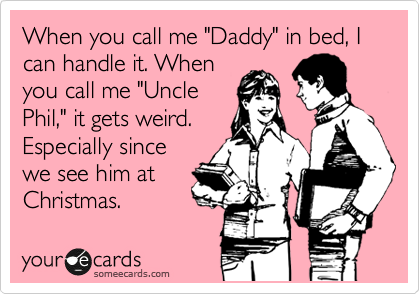 "When you call me ""Daddy"" in bed, I can handle it. When you call me ""Uncle Phil,"" it gets weird. Especially since we see him at Christmas."