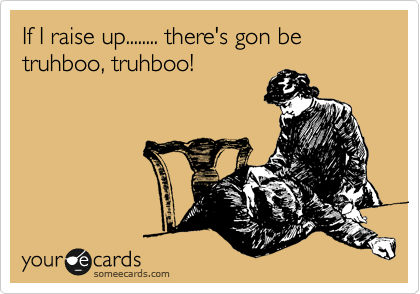 If I raise up........ there's gon be truhboo, truhboo!