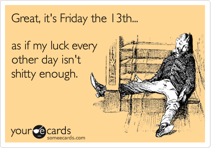 Great, it's Friday the 13th...  as if my luck every other day isn't shitty enough.