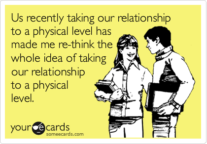 Us recently taking our relationship to a physical level has made me re-think the whole idea of taking our relationship to a physical level.
