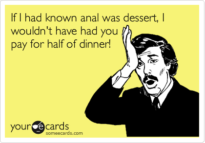 If I had known anal was dessert, I wouldn't have had you pay for half of dinner!