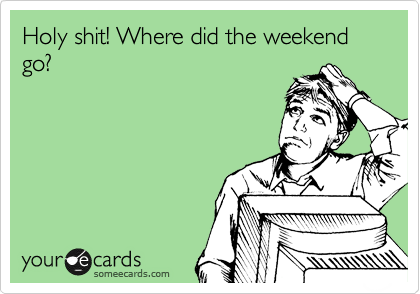 Holy shit! Where did the weekend go?