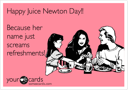 Happy Juice Newton Day!!  Because her  name just screams refreshments!