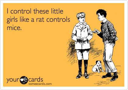 I control these little girls like a rat controls mice.