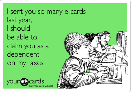 I sent you so many e-cards last year,  I should be able to claim you as a dependent on my taxes.