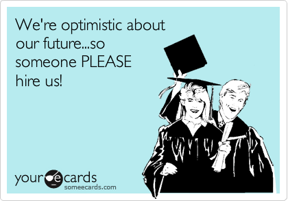 We're optimistic about our future...so someone PLEASE hire us!