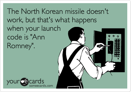 "The North Korean missile doesn't work, but that's what happens when your launch code is ""Ann Romney""."
