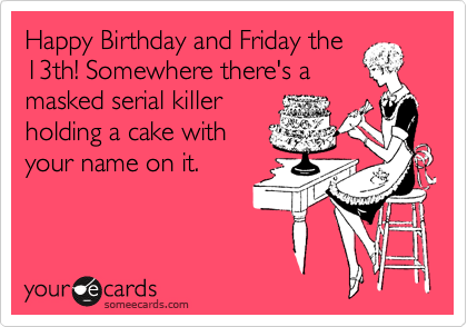 Happy Birthday and Friday the 13th! Somewhere there's a masked serial killer holding a cake with your name on it.
