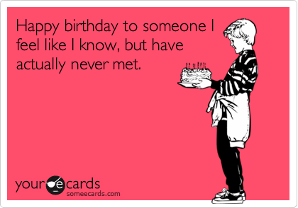 Happy birthday to someone I feel like I know, but have actually never met.