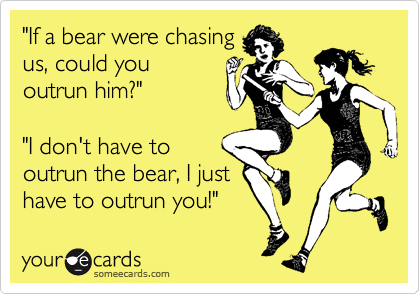 """If a bear were chasing us, could you outrun him?""  ""I don't have to outrun the bear, I just have to outrun you!"""