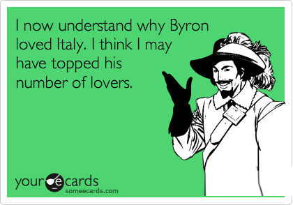 I now understand why Byron loved Italy. I think I may have topped his number of lovers.