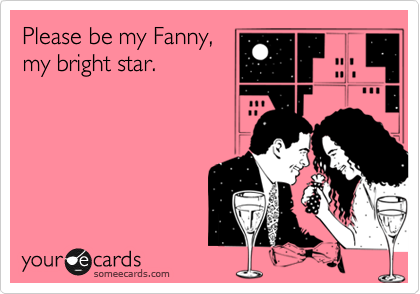 Please be my Fanny, my bright star.