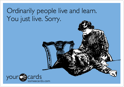 Ordinarily people live and learn. You just live. Sorry.