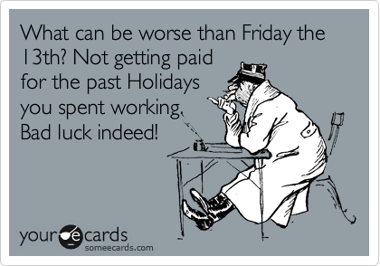 What can be worse than Friday the 13th? Not getting paid for the past Holidays you spent working. Bad luck indeed!