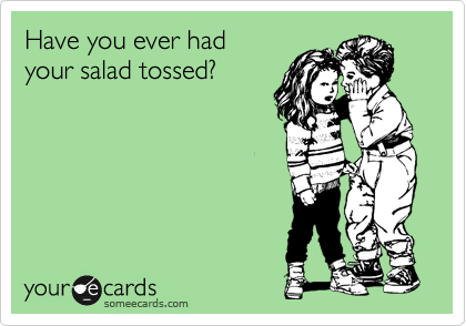 Have you ever had your salad tossed?