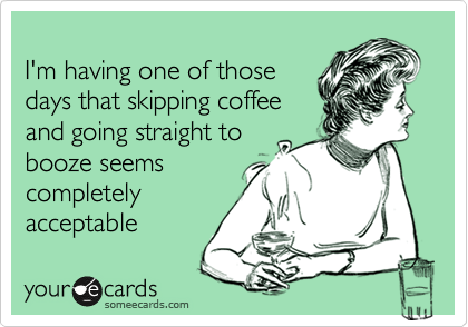 I'm having one of those days that skipping coffee and going straight to booze seems completely acceptable