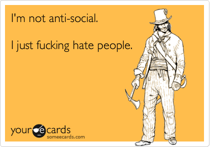 I'm not anti-social.  I just fucking hate people.