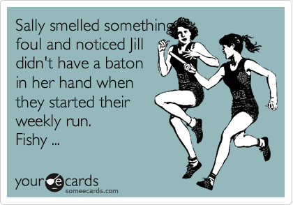 Sally smelled something foul and noticed Jill didn't have a baton in her hand when they started their weekly run. Fishy ...
