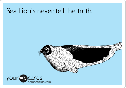 Sea Lion's never tell the truth.
