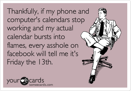Thankfully, if my phone and computer's calendars stop working and my actual calendar bursts into flames, every asshole on facebook will tell me it's Friday the 13th.