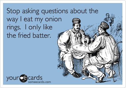 Stop asking questions about the  way I eat my onion rings.  I only like the fried batter.