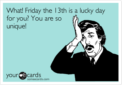 What! Friday the 13th is a lucky day for you? You are so unique!