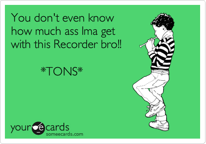 You don't even know how much ass Ima get with this Recorder bro!!                    *TONS*