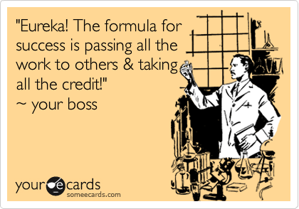 """Eureka! The formula for  success is passing all the work to others & taking  all the credit!""  %7E your boss"