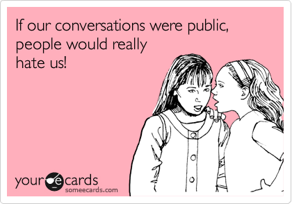 If our conversations were public,  people would really hate us!