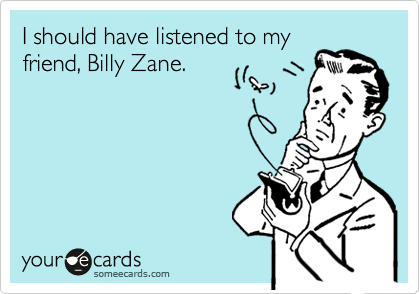 I should have listened to my friend, Billy Zane.