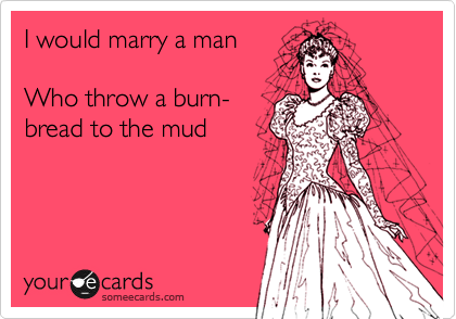 I would marry a man  Who throw a burn- bread to the mud