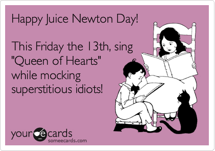 "Happy Juice Newton Day!  This Friday the 13th, sing ""Queen of Hearts"" while mocking superstitious idiots!"