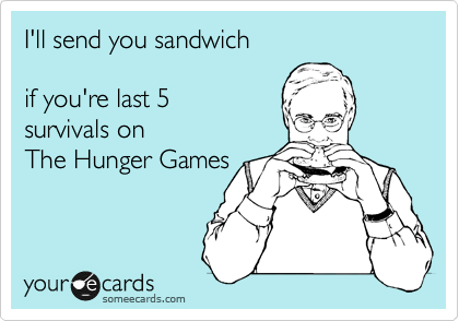 I'll send you sandwich  if you're last 5  survivals on  The Hunger Games