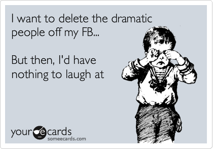 i want to delete the dramatic people off my fb but then i d have